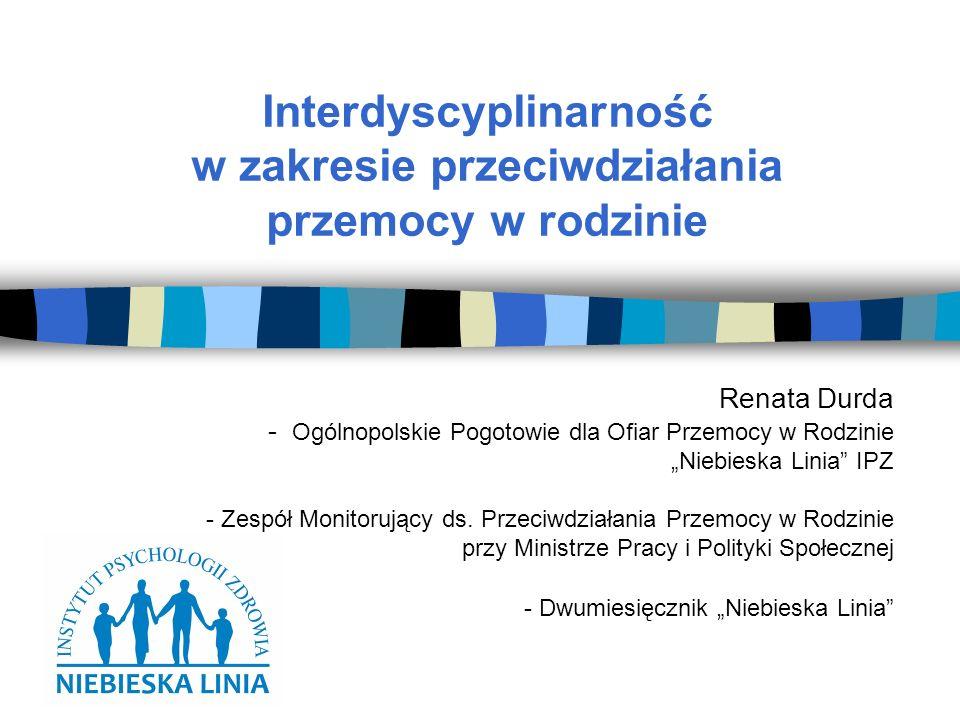 Interdyscyplinarność w zakresie przeciwdziałania przemocy w rodzinie Renata Durda - Ogólnopolskie Pogotowie dla Ofiar Przemocy w Rodzinie Niebieska Linia IPZ - Zespół Monitorujący ds.