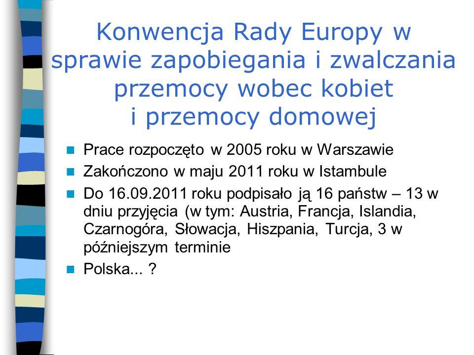 Konwencja Rady Europy w sprawie zapobiegania i zwalczania przemocy wobec kobiet i przemocy domowej Prace rozpoczęto w 2005 roku w Warszawie Zakończono w maju 2011 roku w Istambule Do 16.09.2011 roku podpisało ją 16 państw – 13 w dniu przyjęcia (w tym: Austria, Francja, Islandia, Czarnogóra, Słowacja, Hiszpania, Turcja, 3 w późniejszym terminie Polska...