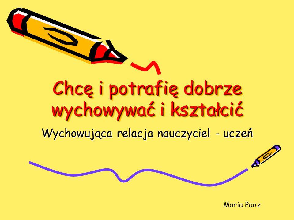 Chcę i potrafię dobrze wychowywać i kształcić Wychowująca relacja nauczyciel - uczeń Maria Panz