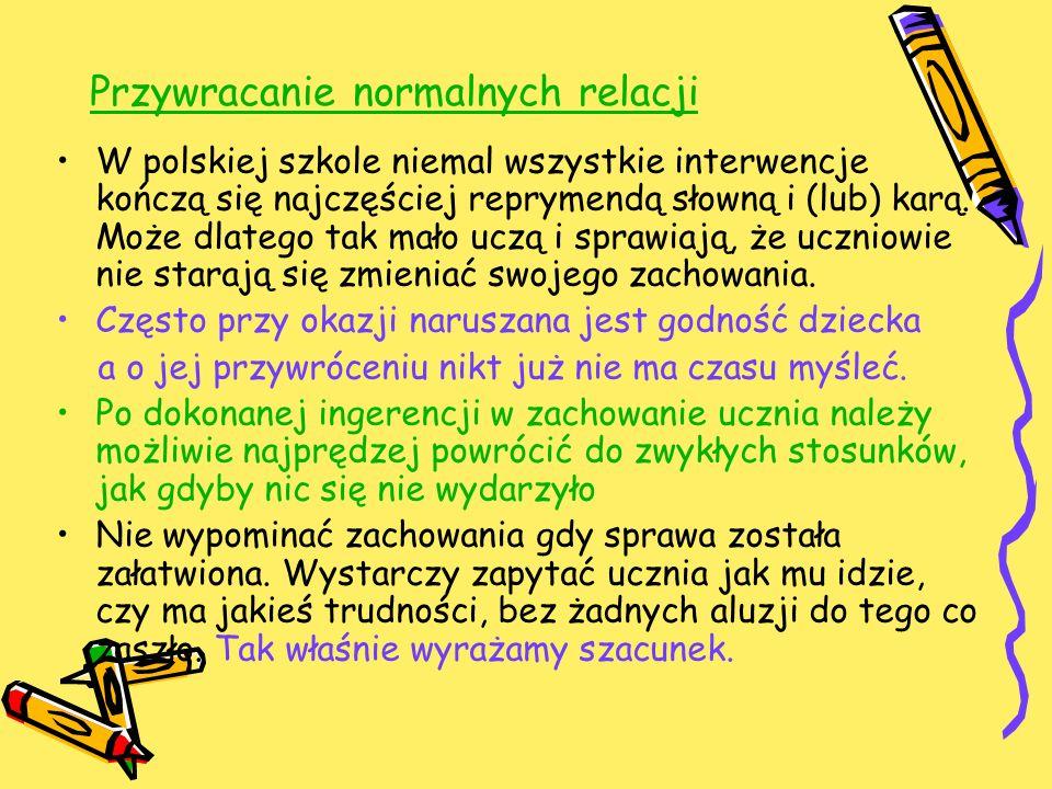 Przywracanie normalnych relacji W polskiej szkole niemal wszystkie interwencje kończą się najczęściej reprymendą słowną i (lub) karą. Może dlatego tak