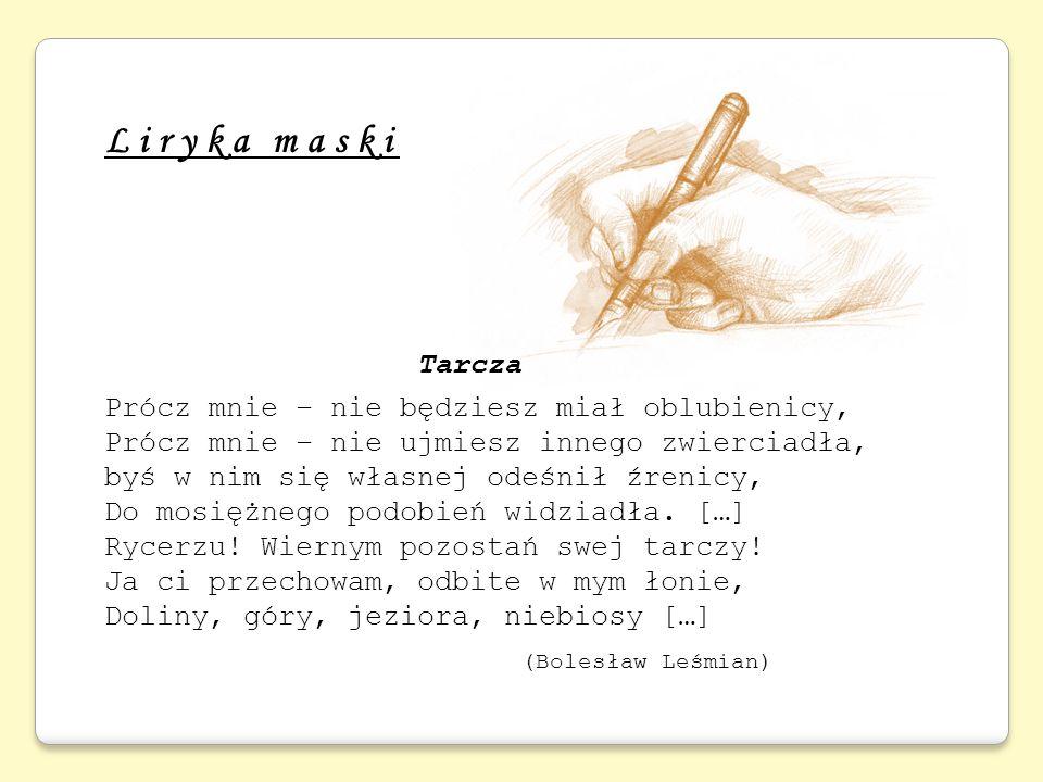 Liryka maski Tarcza Prócz mnie – nie będziesz miał oblubienicy, Prócz mnie – nie ujmiesz innego zwierciadła, byś w nim się własnej odeśnił źrenicy, Do
