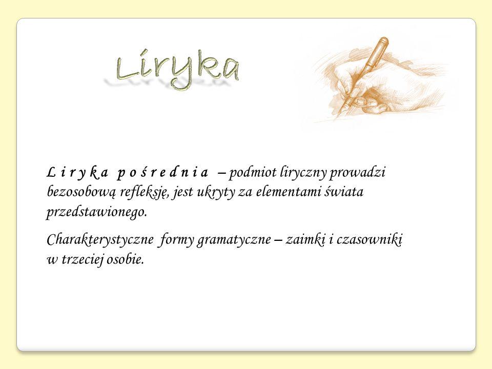 Liryka pośrednia – podmiot liryczny prowadzi bezosobową refleksję, jest ukryty za elementami świata przedstawionego. Charakterystyczne formy gramatycz