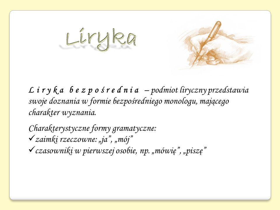 Liryka bezpośrednia – podmiot liryczny przedstawia swoje doznania w formie bezpośredniego monologu, mającego charakter wyznania. Charakterystyczne for