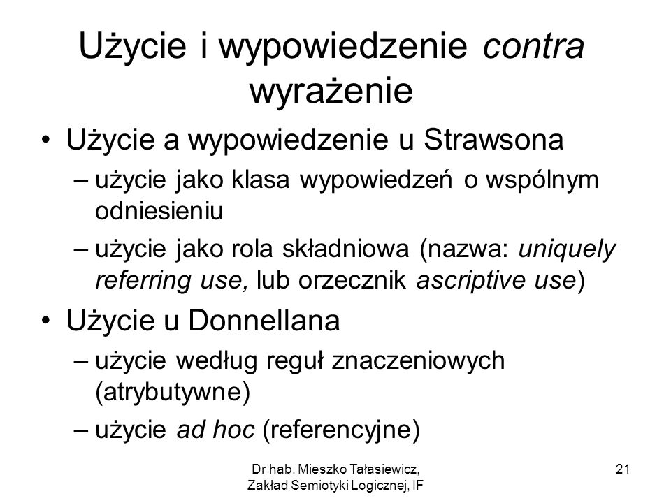 Dr hab. Mieszko Tałasiewicz, Zakład Semiotyki Logicznej, IF 21 Użycie i wypowiedzenie contra wyrażenie Użycie a wypowiedzenie u Strawsona –użycie jako