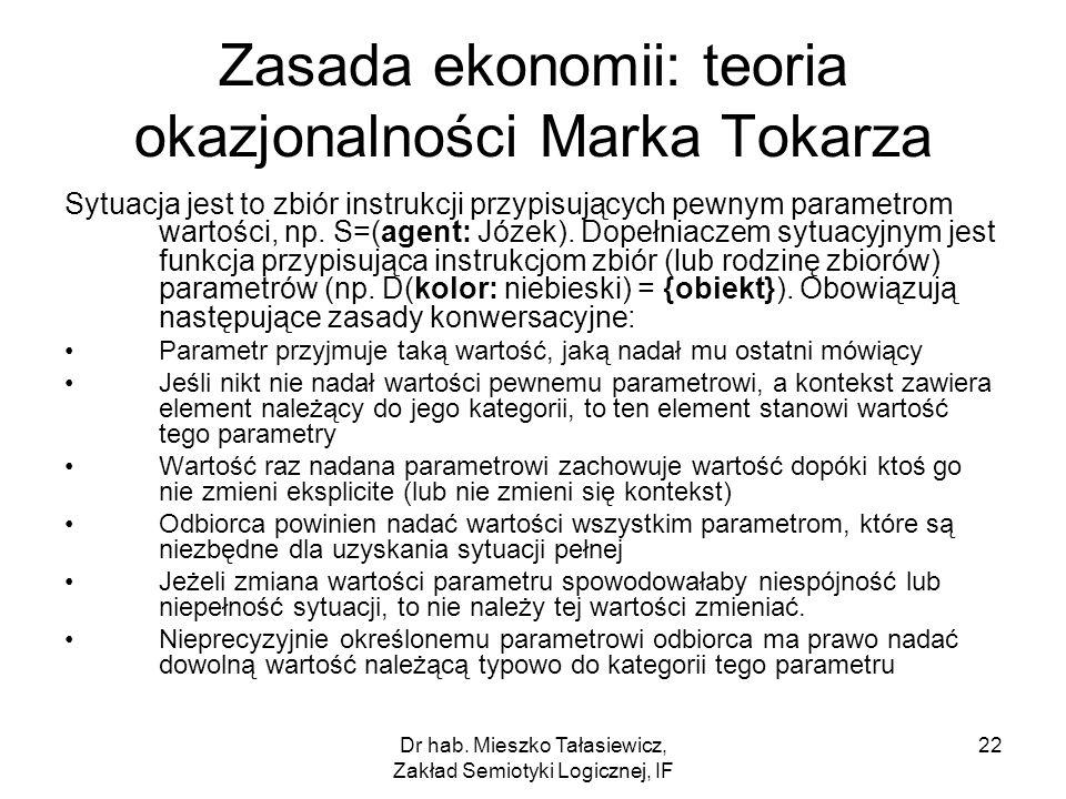 Dr hab. Mieszko Tałasiewicz, Zakład Semiotyki Logicznej, IF 22 Zasada ekonomii: teoria okazjonalności Marka Tokarza Sytuacja jest to zbiór instrukcji