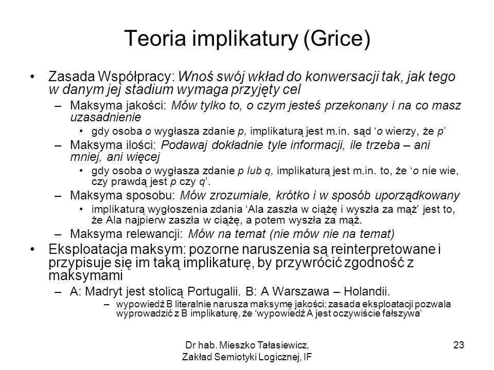 Dr hab. Mieszko Tałasiewicz, Zakład Semiotyki Logicznej, IF 23 Teoria implikatury (Grice) Zasada Współpracy: Wnoś swój wkład do konwersacji tak, jak t