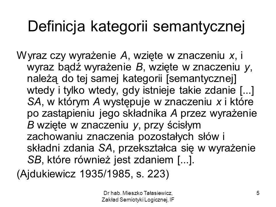 Dr hab. Mieszko Tałasiewicz, Zakład Semiotyki Logicznej, IF 5 Definicja kategorii semantycznej Wyraz czy wyrażenie A, wzięte w znaczeniu x, i wyraz bą