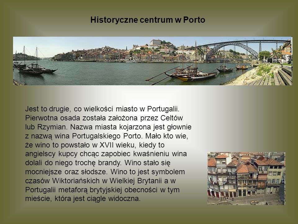 Historyczne centrum w Porto Jest to drugie, co wielkości miasto w Portugalii. Pierwotna osada została założona przez Celtów lub Rzymian. Nazwa miasta