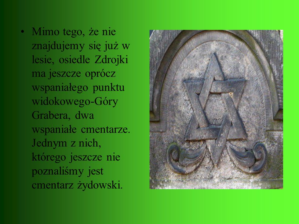 Mimo tego, że nie znajdujemy się już w lesie, osiedle Zdrojki ma jeszcze oprócz wspaniałego punktu widokowego-Góry Grabera, dwa wspaniałe cmentarze. J