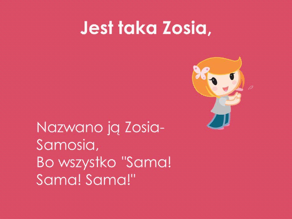 Jest taka Zosia, Nazwano ją Zosia- Samosia, Bo wszystko