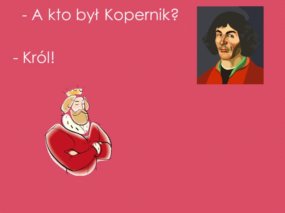 - A kto był Kopernik? - Król!