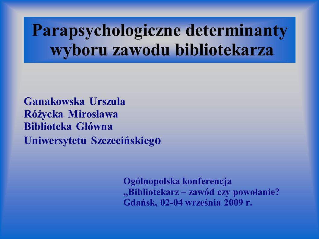 Parapsychologiczne determinanty wyboru zawodu bibliotekarza Ganakowska Urszula Różycka Mirosława Biblioteka Główna Uniwersytetu Szczecińskieg o Ogólno