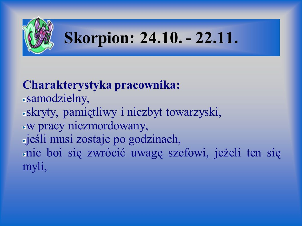Skorpion: 24.10. - 22.11. Charakterystyka pracownika: samodzielny, skryty, pamiętliwy i niezbyt towarzyski, w pracy niezmordowany, jeśli musi zostaje