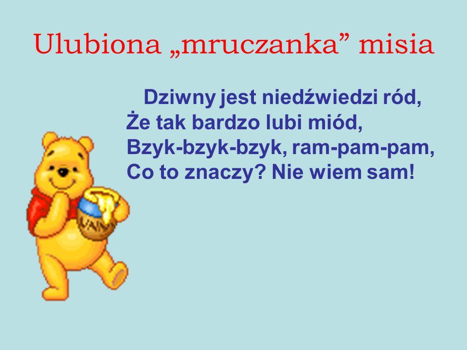 Dziwny jest niedźwiedzi ród, Że tak bardzo lubi miód, Bzyk-bzyk-bzyk, ram-pam-pam, Co to znaczy.