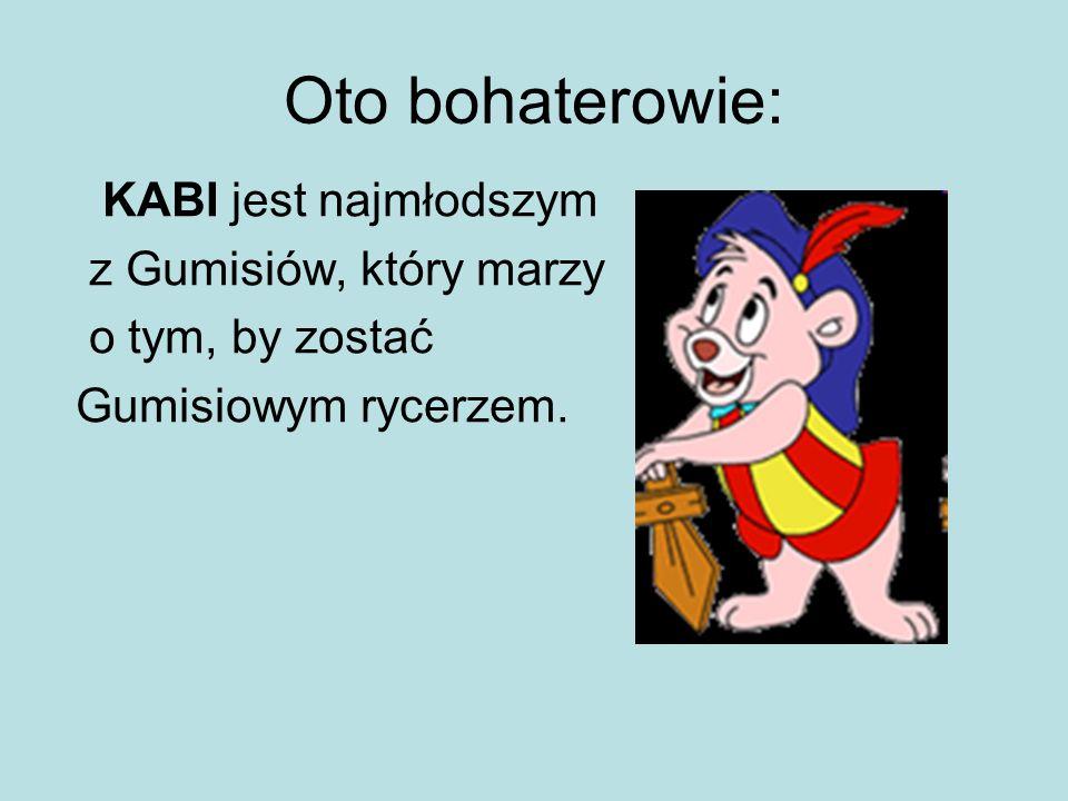KABI jest najmłodszym z Gumisiów, który marzy o tym, by zostać Gumisiowym rycerzem.