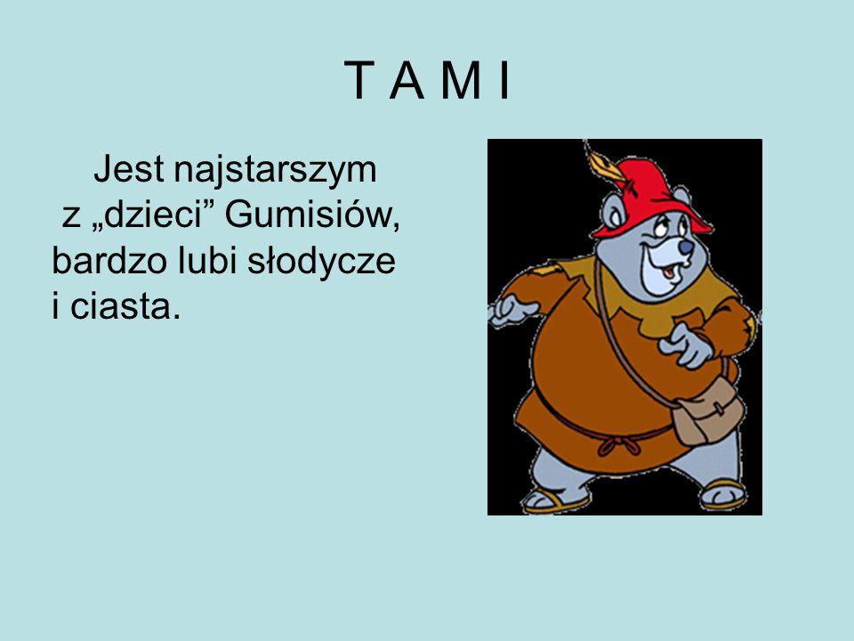 Jest najstarszym z dzieci Gumisiów, bardzo lubi słodycze i ciasta. T A M I