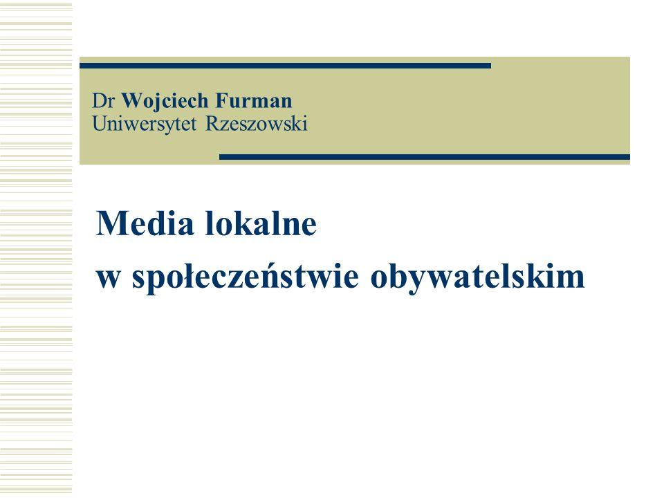 Dr Wojciech Furman Uniwersytet Rzeszowski Media lokalne w społeczeństwie obywatelskim