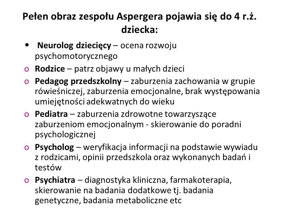 Pełen obraz zespołu Aspergera pojawia się do 4 r.ż. dziecka: Neurolog dziecięcy – ocena rozwoju psychomotorycznego oRodzice – patrz objawy u małych dz