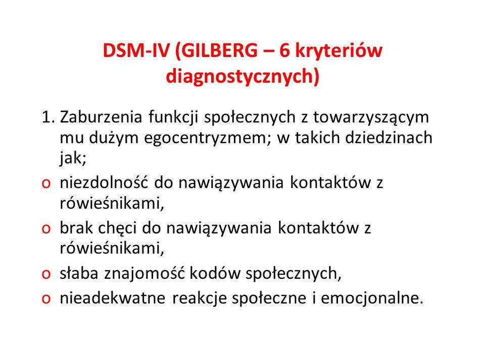 DSM-IV (GILBERG – 6 kryteriów diagnostycznych) 1. Zaburzenia funkcji społecznych z towarzyszącym mu dużym egocentryzmem; w takich dziedzinach jak; oni