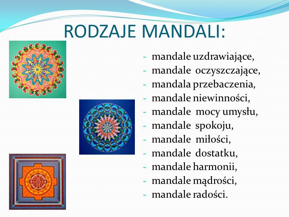 RODZAJE MANDALI: - mandale uzdrawiające, - mandale oczyszczające, - mandala przebaczenia, - mandale niewinności, - mandale mocy umysłu, - mandale spokoju, - mandale miłości, - mandale dostatku, - mandale harmonii, - mandale mądrości, - mandale radości.