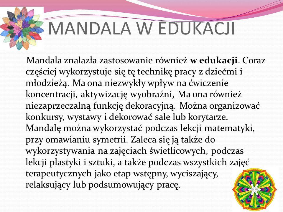 MANDALA W EDUKACJI Mandala znalazła zastosowanie również w edukacji. Coraz częściej wykorzystuje się tę technikę pracy z dziećmi i młodzieżą. Ma ona n