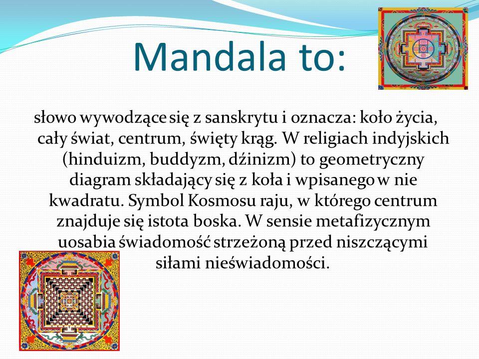 Mandala to: słowo wywodzące się z sanskrytu i oznacza: koło życia, cały świat, centrum, święty krąg. W religiach indyjskich (hinduizm, buddyzm, dźiniz