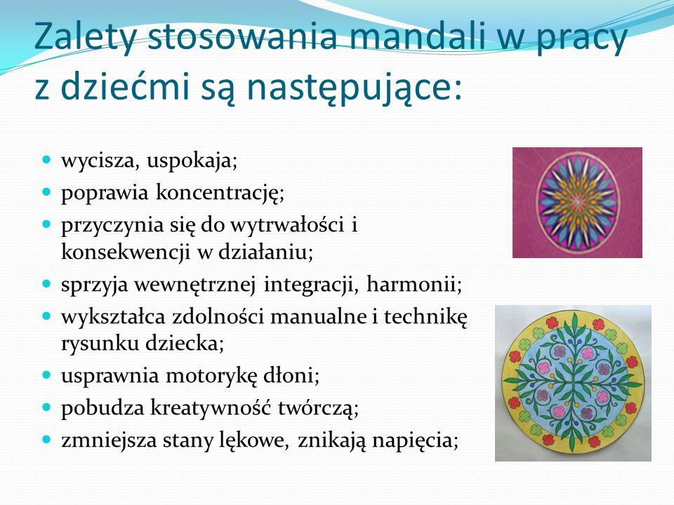 Zalety stosowania mandali w pracy z dziećmi są następujące: wycisza, uspokaja; poprawia koncentrację; przyczynia się do wytrwałości i konsekwencji w d