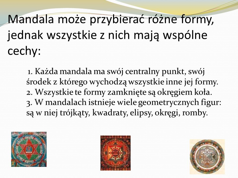 Mandala może przybierać różne formy, jednak wszystkie z nich mają wspólne cechy: 1. Każda mandala ma swój centralny punkt, swój środek z którego wycho