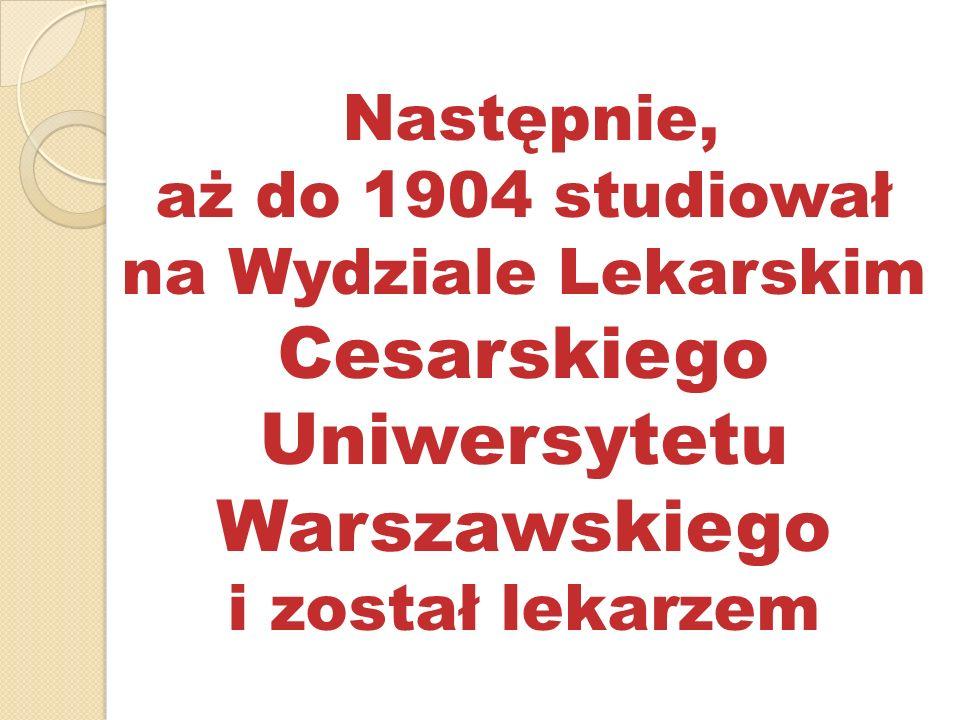 Następnie, aż do 1904 studiował na Wydziale Lekarskim Cesarskiego Uniwersytetu Warszawskiego i został lekarzem