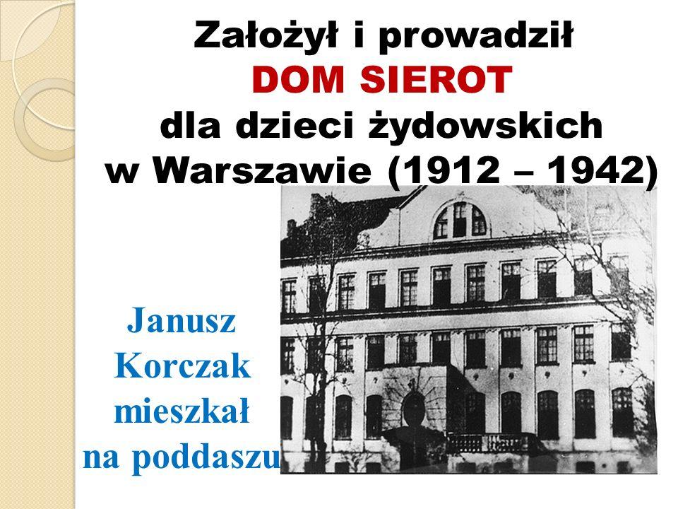 Założył i prowadził DOM SIEROT dla dzieci żydowskich w Warszawie (1912 – 1942) Janusz Korczak mieszkał na poddaszu