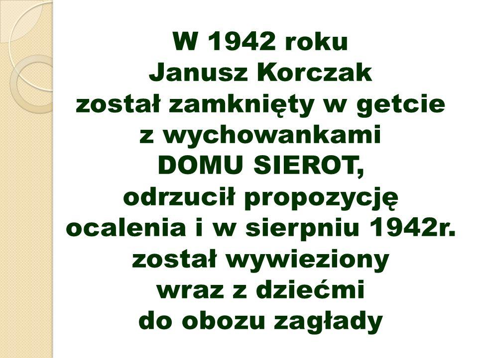 W 1942 roku Janusz Korczak został zamknięty w getcie z wychowankami DOMU SIEROT, odrzucił propozycję ocalenia i w sierpniu 1942r. został wywieziony wr