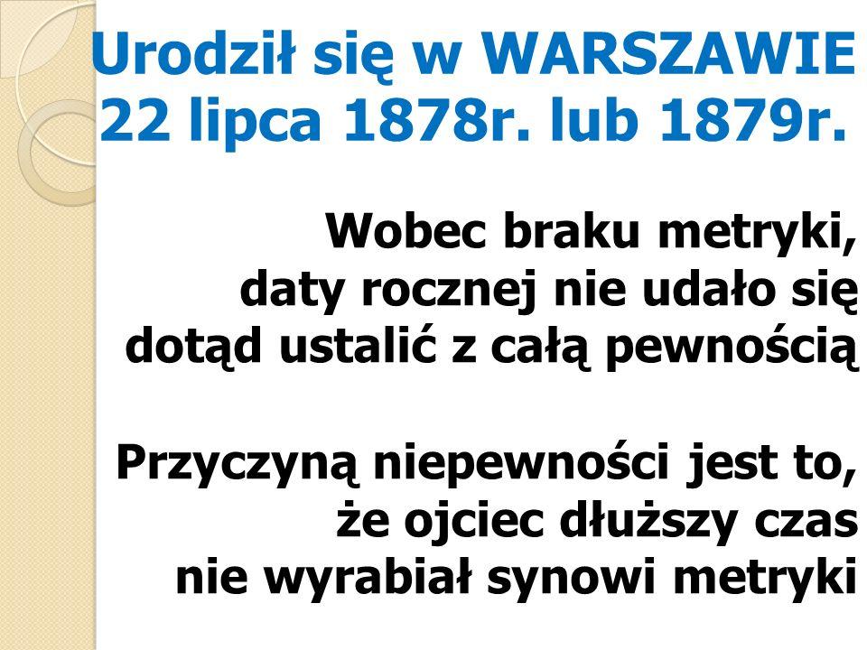 Urodził się w WARSZAWIE 22 lipca 1878r. lub 1879r. Wobec braku metryki, daty rocznej nie udało się dotąd ustalić z całą pewnością Przyczyną niepewnośc