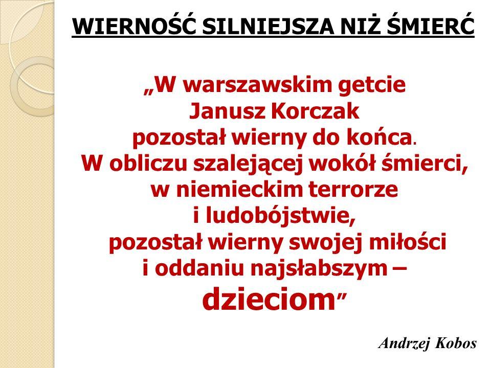 WIERNOŚĆ SILNIEJSZA NIŻ ŚMIERĆ W warszawskim getcie Janusz Korczak pozostał wierny do końca. W obliczu szalejącej wokół śmierci, w niemieckim terrorze