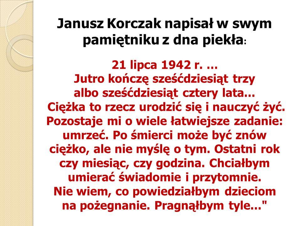 Janusz Korczak napisał w swym pamiętniku z dna piekła : 21 lipca 1942 r. … Jutro kończę sześćdziesiąt trzy albo sześćdziesiąt cztery lata... Ciężka to