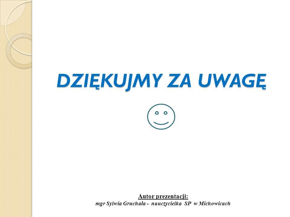 DZIĘKUJMY ZA UWAGĘ DZIĘKUJMY ZA UWAGĘ Autor prezentacji: mgr Sylwia Gruchała - nauczycielka SP w Michowicach