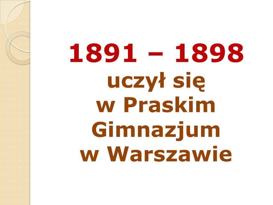 1891 – 1898 uczył się w Praskim Gimnazjum w Warszawie
