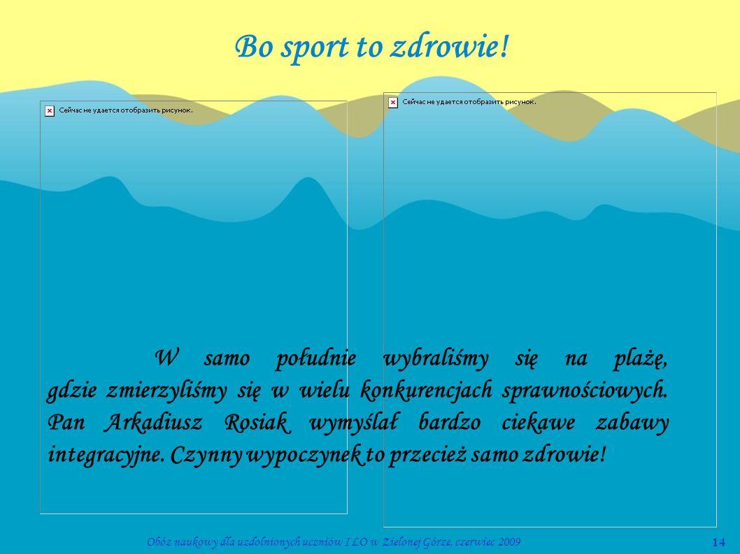 14Obóz naukowy dla uzdolnionych uczniów I LO w Zielonej Górze, czerwiec 2009 Bo sport to zdrowie! W samo południe wybraliśmy się na plażę, gdzie zmier