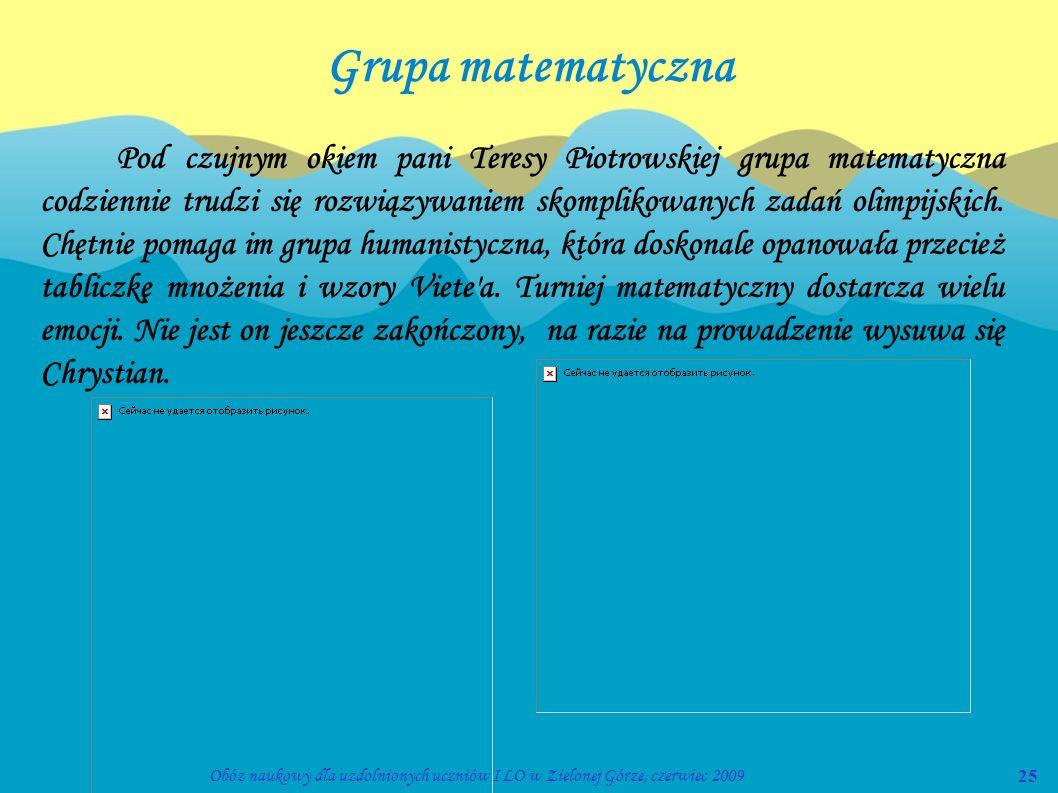 25Obóz naukowy dla uzdolnionych uczniów I LO w Zielonej Górze, czerwiec 2009 Grupa matematyczna Pod czujnym okiem pani Teresy Piotrowskiej grupa matem
