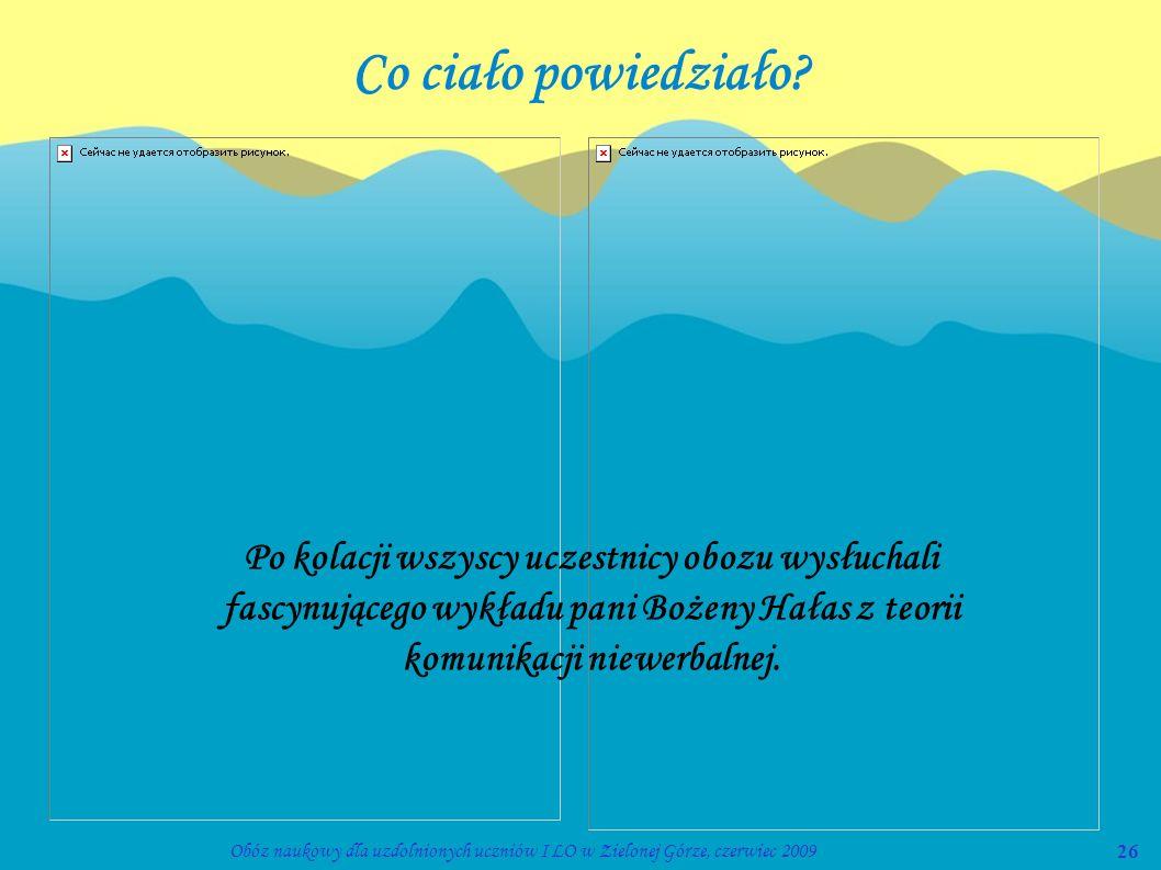 26Obóz naukowy dla uzdolnionych uczniów I LO w Zielonej Górze, czerwiec 2009 Co ciało powiedziało? Po kolacji wszyscy uczestnicy obozu wysłuchali fasc