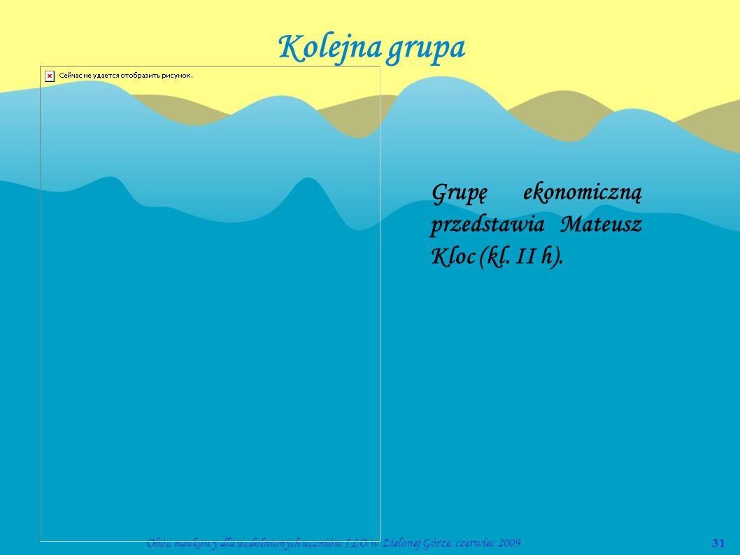31Obóz naukowy dla uzdolnionych uczniów I LO w Zielonej Górze, czerwiec 2009 Kolejna grupa Grupę ekonomiczną przedstawia Mateusz Kloc (kl. II h).