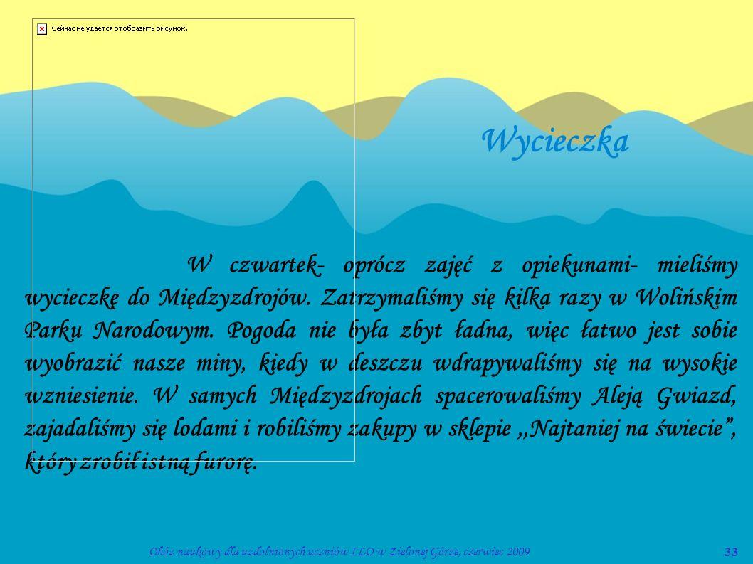 33Obóz naukowy dla uzdolnionych uczniów I LO w Zielonej Górze, czerwiec 2009 Wycieczka W czwartek- oprócz zajęć z opiekunami- mieliśmy wycieczkę do Mi