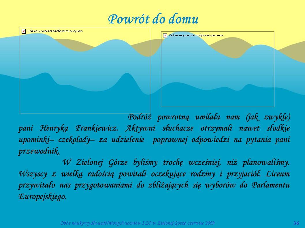 36Obóz naukowy dla uzdolnionych uczniów I LO w Zielonej Górze, czerwiec 2009 Powrót do domu Podróż powrotną umilała nam (jak zwykle) pani Henryka Fran