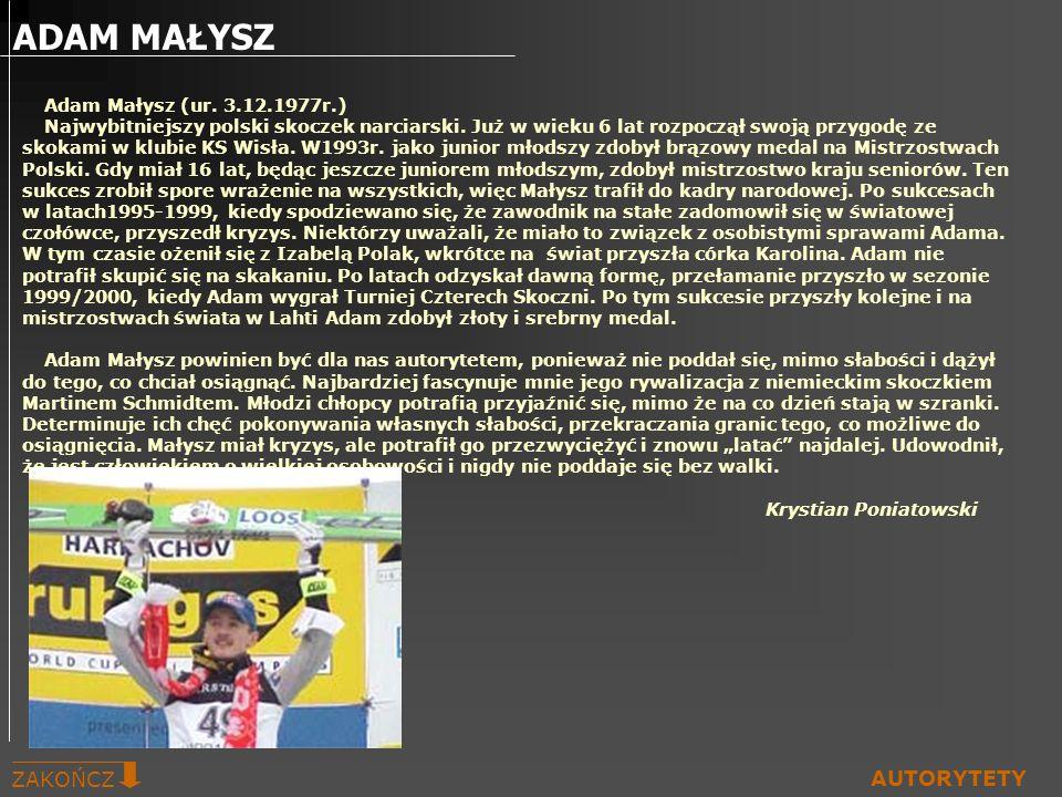 ADAM MAŁYSZ ZAKOŃCZ AUTORYTETY Adam Małysz (ur. 3.12.1977r.) Najwybitniejszy polski skoczek narciarski. Już w wieku 6 lat rozpoczął swoją przygodę ze