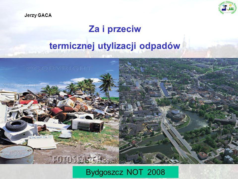 1 Za i przeciw termicznej utylizacji odpadów Jerzy GACA Bydgoszcz NOT 2008