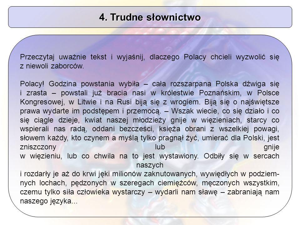 4. Trudne słownictwo Przeczytaj uważnie tekst i wyjaśnij, dlaczego Polacy chcieli wyzwolić się z niewoli zaborców. Polacy! Godzina powstania wybiła –