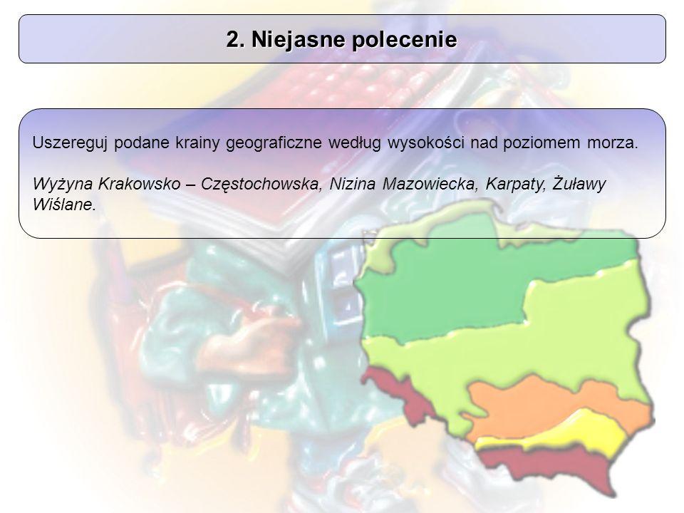 2. Niejasne polecenie Uszereguj podane krainy geograficzne według wysokości nad poziomem morza. Wyżyna Krakowsko – Częstochowska, Nizina Mazowiecka, K