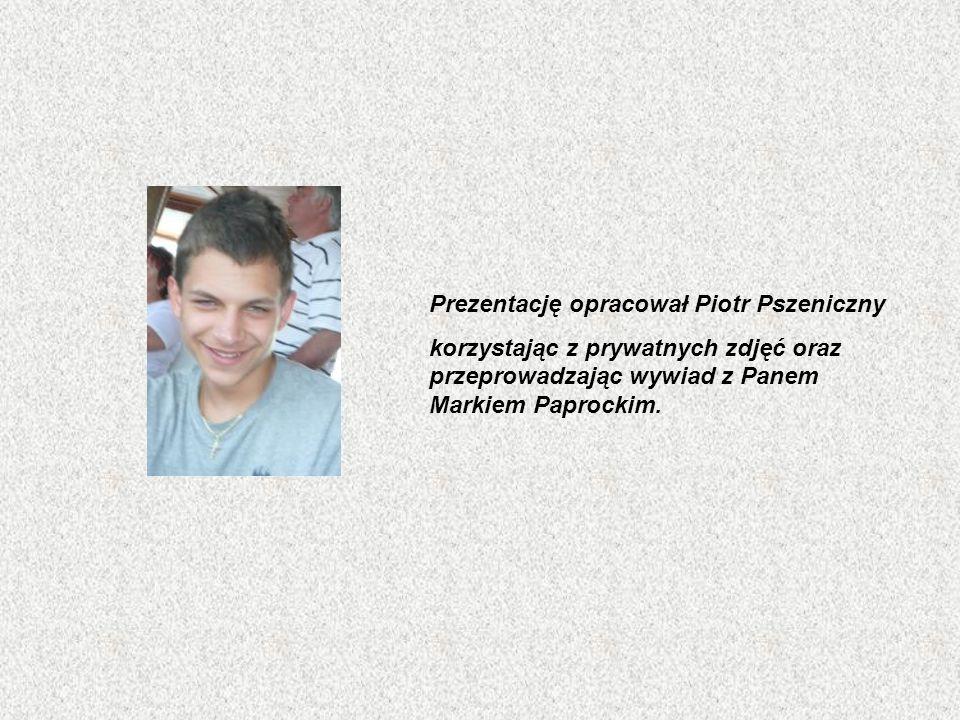 Prezentację opracował Piotr Pszeniczny korzystając z prywatnych zdjęć oraz przeprowadzając wywiad z Panem Markiem Paprockim.