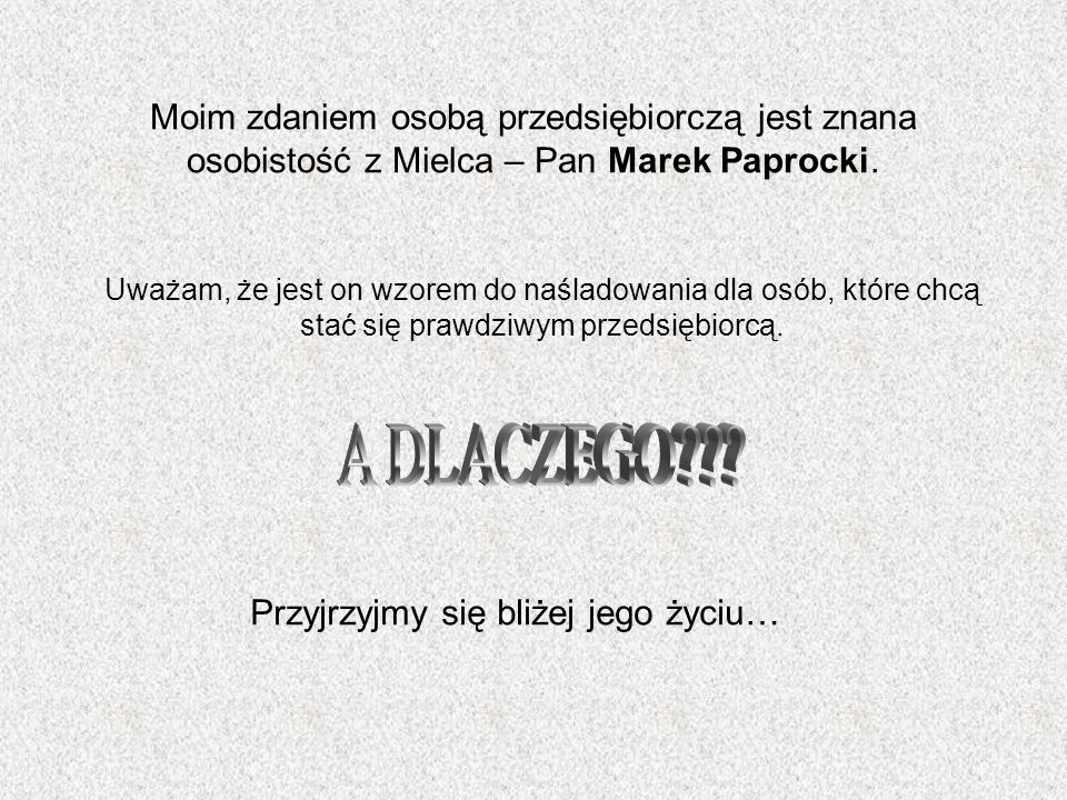 Moim zdaniem osobą przedsiębiorczą jest znana osobistość z Mielca – Pan Marek Paprocki. Uważam, że jest on wzorem do naśladowania dla osób, które chcą