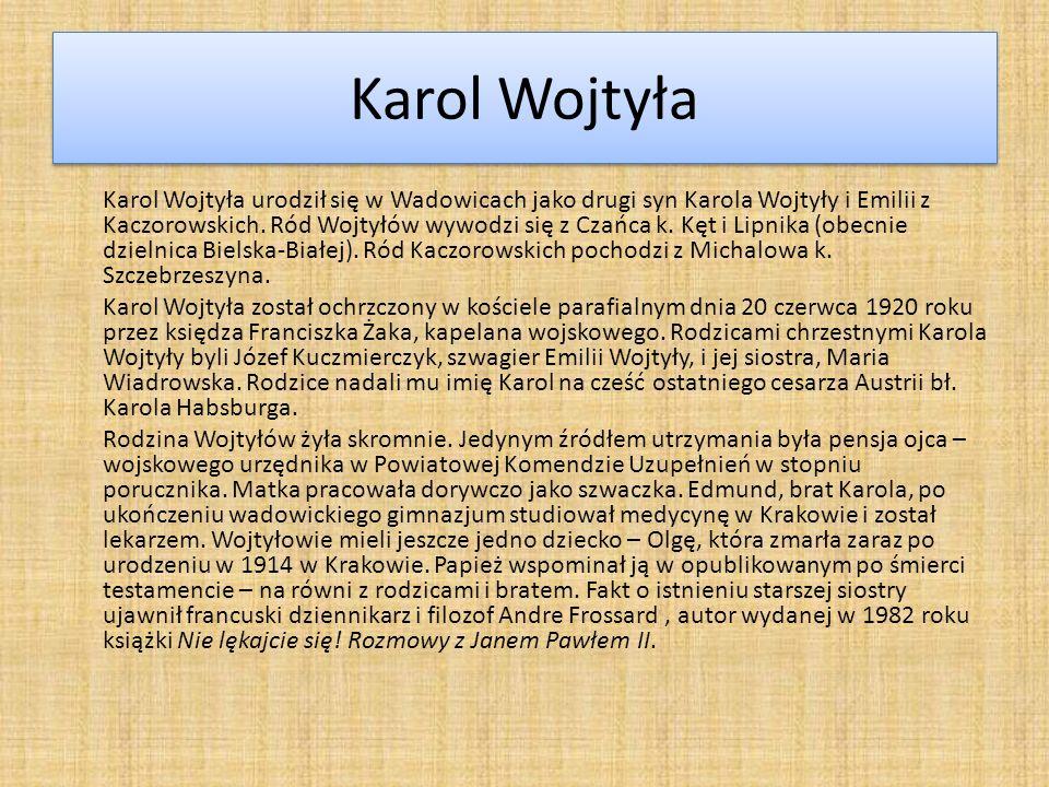 Karol Wojtyła Karol Wojtyła urodził się w Wadowicach jako drugi syn Karola Wojtyły i Emilii z Kaczorowskich. Ród Wojtyłów wywodzi się z Czańca k. Kęt