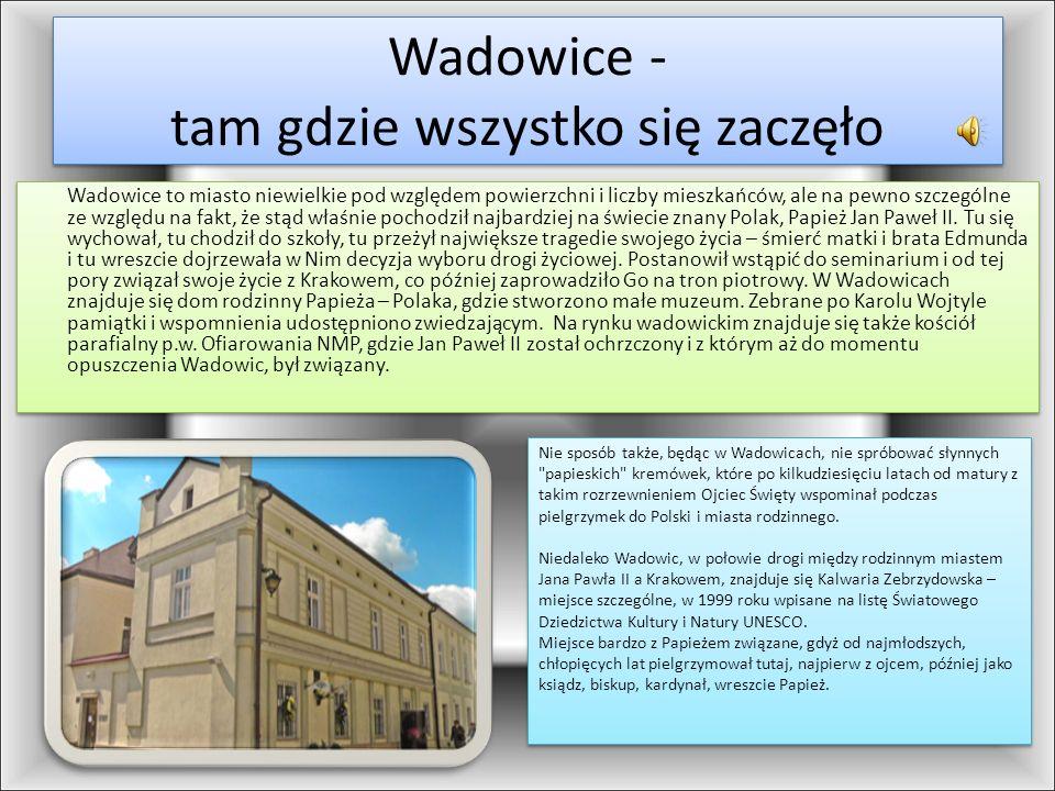 Wadowice - tam gdzie wszystko się zaczęło Wadowice to miasto niewielkie pod względem powierzchni i liczby mieszkańców, ale na pewno szczególne ze wzgl